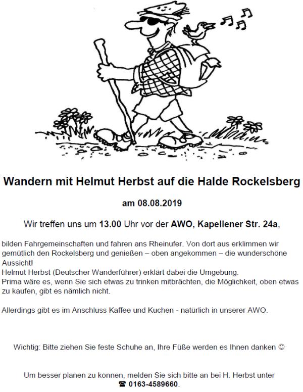 Wandern mit Helmut Herbst auf die Halde Rockelsberg am 08.08.2019 Wir treffen uns um 13.00 Uhr vor der AWO, Kapellener Str. 24a, bilden Fahrgemeinschaften und fahren ans Rheinufer. Von dort aus erklimmen wir gemütlich den Rockelsberg und genießen – oben angekommen – die wunderschöne Aussicht! Helmut Herbst (Deutscher Wanderführer) erklärt dabei die Umgebung. Prima wäre es, wenn Sie sich etwas zu trinken mitbrächten, die Möglichkeit, oben etwas zu kaufen, gibt es nämlich nicht. Allerdings gibt es im Anschluss Kaffee und Kuchen - natürlich in unserer AWO. Wichtig: Bitte ziehen Sie feste Schuhe an, Ihre Füße werden es Ihnen danken  Um besser planen zu können, melden Sie sich bitte an bei H. Herbst unter  0163-4589660.