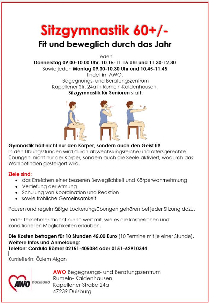 Sitzgymnastik 60+/- Fit und beweglich durch das Jahr Jeden Donnerstag 09.00-10.00 Uhr, 10.15-11.15 Uhr und 11.30-12.30 Sowie jeden Montag 09.30-10.30 Uhr und 10.45-11.45 findet im AWO, Begegnungs- und Beratungszentrum Kapellener Str. 24a in Rumeln-Kaldenhausen, Sitzgymnastik für Senioren statt. Gymnastik hält nicht nur den Körper, sondern auch den Geist fit! In den Übungsstunden wird durch abwechslungsreiche und altersgerechte Übungen, nicht nur der Körper, sondern auch die Seele aktiviert, wodurch das Wohlbefinden gesteigert wird. Ziele sind: • das Erreichen einer besseren Beweglichkeit und Körperwahrnehmung • Vertiefung der Atmung • Schulung von Koordination und Reaktion • sowie fröhliche Gemeinsamkeit Pausen und regelmäßige Lockerungsübungen gehören bei jeder Sitzung dazu. Jeder Teilnehmer macht nur so weit mit, wie es die körperlichen und konditionellen Möglichkeiten erlauben. Die Kosten betragen für 10 Stunden 45,00 Euro (10 Termine mit je einer Stunde). Weitere Infos und Anmeldung: Telefon: Cordula Römer 02151-405084 oder 0151–62910344 Kursleiterin: Özlem Algan AWO Begegnungs- und Beratungszentrum Rumeln- Kaldenhausen Kapellener Straße 24a 47239 Duisburg
